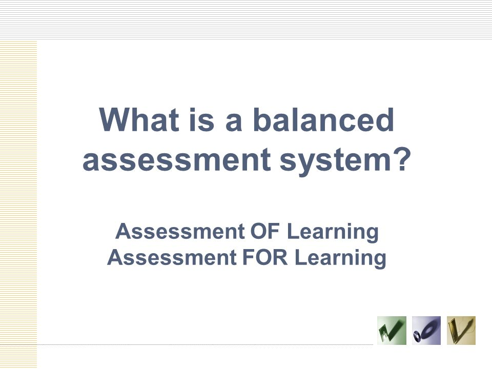 What is a balanced assessment system? Assessment OF Learning Assessment FOR Learning