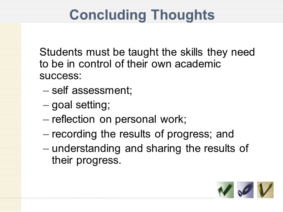 Concluding Thoughts Students must be taught the skills they need to be in control of their own academic success: –self assessment; –goal setting; –ref