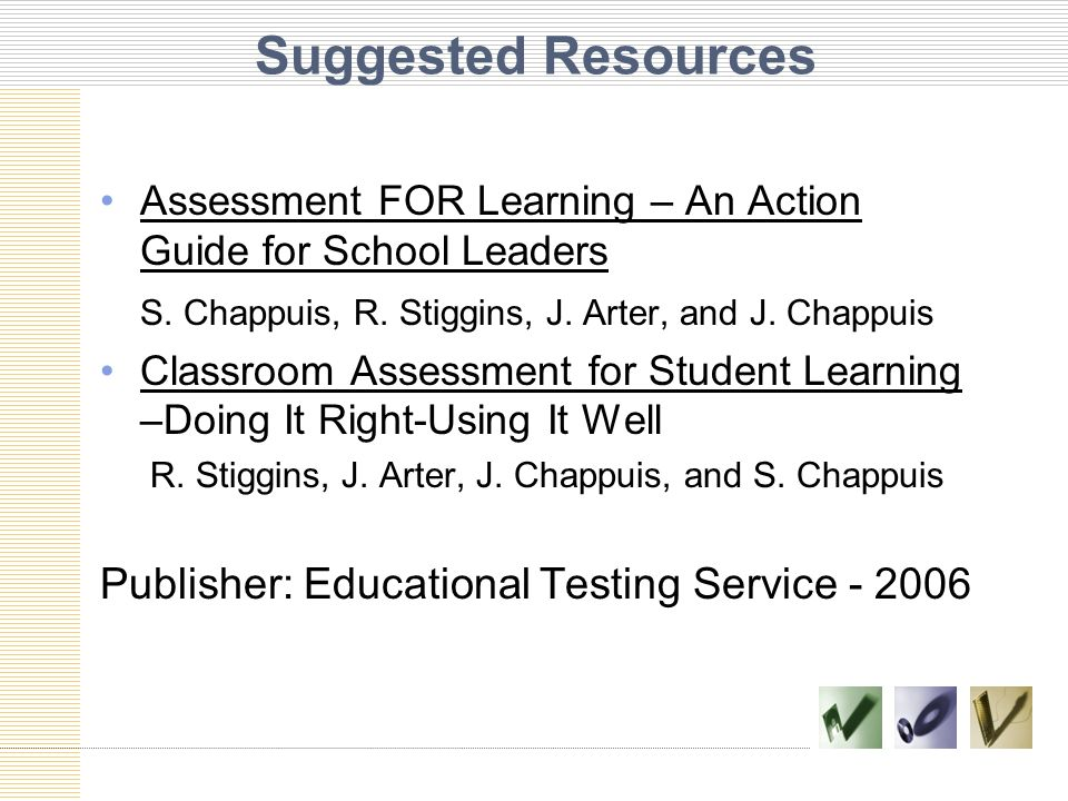 Suggested Resources Assessment FOR Learning – An Action Guide for School Leaders S. Chappuis, R. Stiggins, J. Arter, and J. Chappuis Classroom Assessm