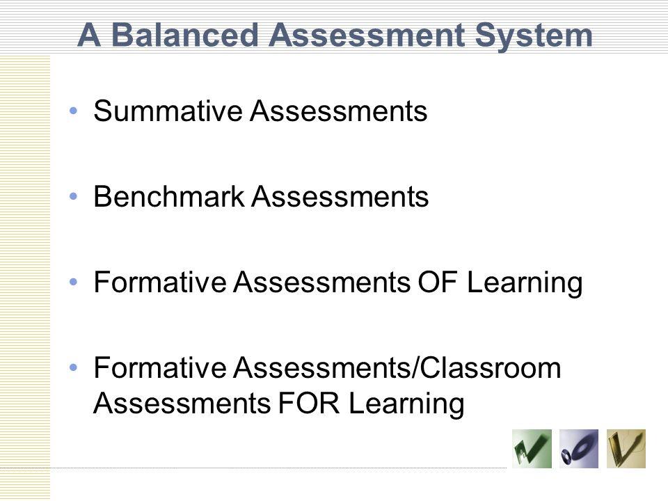 A Balanced Assessment System Summative Assessments Benchmark Assessments Formative Assessments OF Learning Formative Assessments/Classroom Assessments