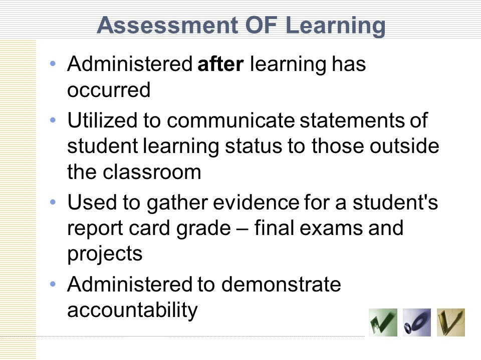 Assessment OF Learning Administered after learning has occurred Utilized to communicate statements of student learning status to those outside the cla