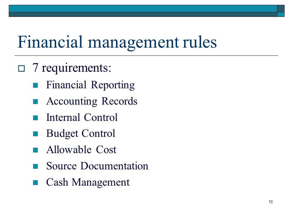 10 Financial management rules 7 requirements: Financial Reporting Accounting Records Internal Control Budget Control Allowable Cost Source Documentation Cash Management