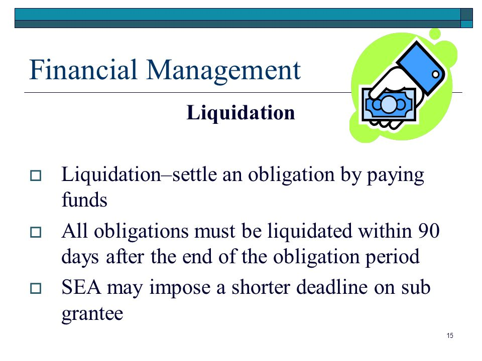Financial Management Liquidation Liquidation–settle an obligation by paying funds All obligations must be liquidated within 90 days after the end of the obligation period SEA may impose a shorter deadline on sub grantee 15
