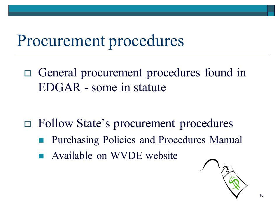 Procurement procedures General procurement procedures found in EDGAR - some in statute Follow States procurement procedures Purchasing Policies and Procedures Manual Available on WVDE website 16