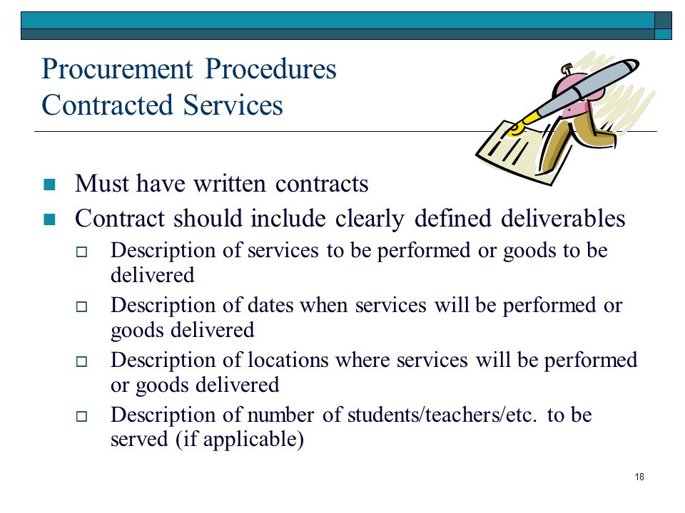18 Procurement Procedures Contracted Services Must have written contracts Contract should include clearly defined deliverables Description of services to be performed or goods to be delivered Description of dates when services will be performed or goods delivered Description of locations where services will be performed or goods delivered Description of number of students/teachers/etc.