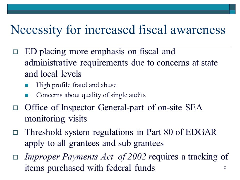 Necessity for increased fiscal awareness ED placing more emphasis on fiscal and administrative requirements due to concerns at state and local levels High profile fraud and abuse Concerns about quality of single audits Office of Inspector General-part of on-site SEA monitoring visits Threshold system regulations in Part 80 of EDGAR apply to all grantees and sub grantees Improper Payments Act of 2002 requires a tracking of items purchased with federal funds 2