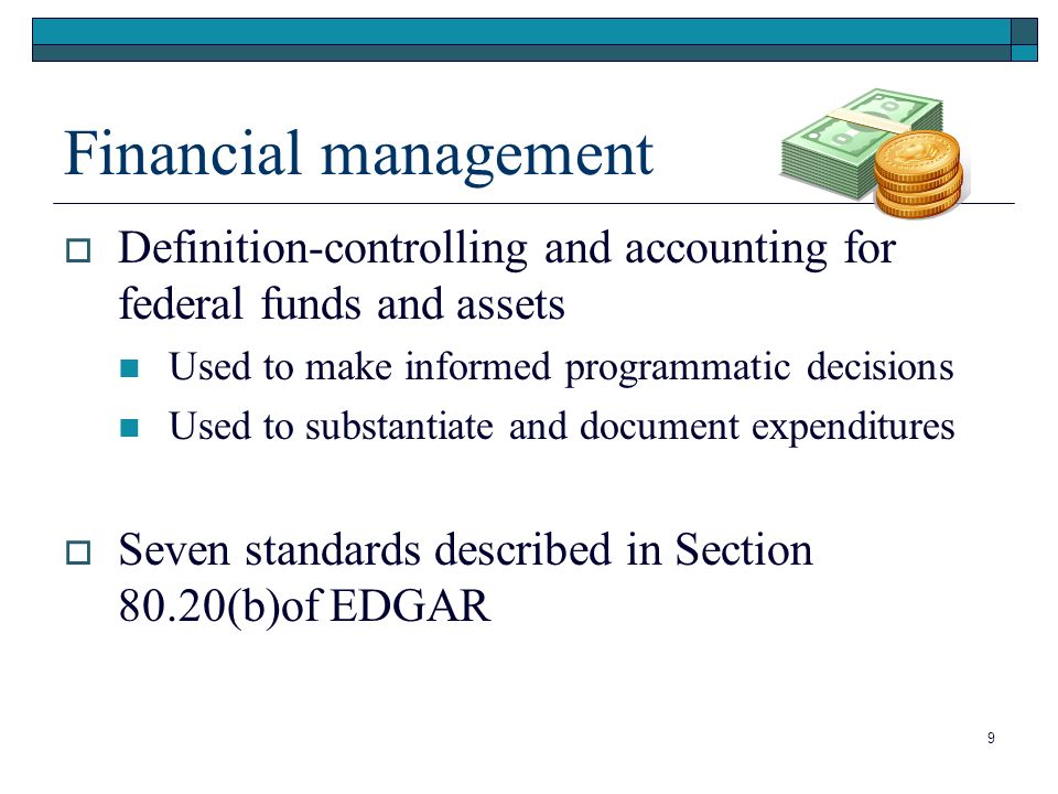 Financial management Definition-controlling and accounting for federal funds and assets Used to make informed programmatic decisions Used to substantiate and document expenditures Seven standards described in Section 80.20(b)of EDGAR 9