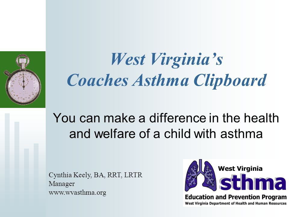 West Virginias Coaches Asthma Clipboard You can make a difference in the health and welfare of a child with asthma Cynthia Keely, BA, RRT, LRTR Manager www.wvasthma.org