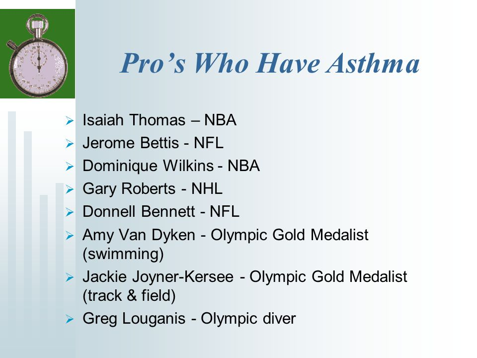 Pros Who Have Asthma Isaiah Thomas – NBA Jerome Bettis - NFL Dominique Wilkins - NBA Gary Roberts - NHL Donnell Bennett - NFL Amy Van Dyken - Olympic Gold Medalist (swimming) Jackie Joyner-Kersee - Olympic Gold Medalist (track & field) Greg Louganis - Olympic diver