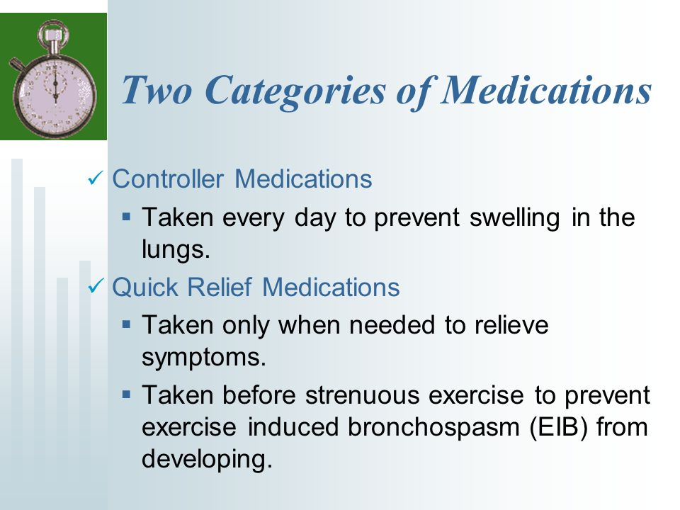 Two Categories of Medications Controller Medications Taken every day to prevent swelling in the lungs.