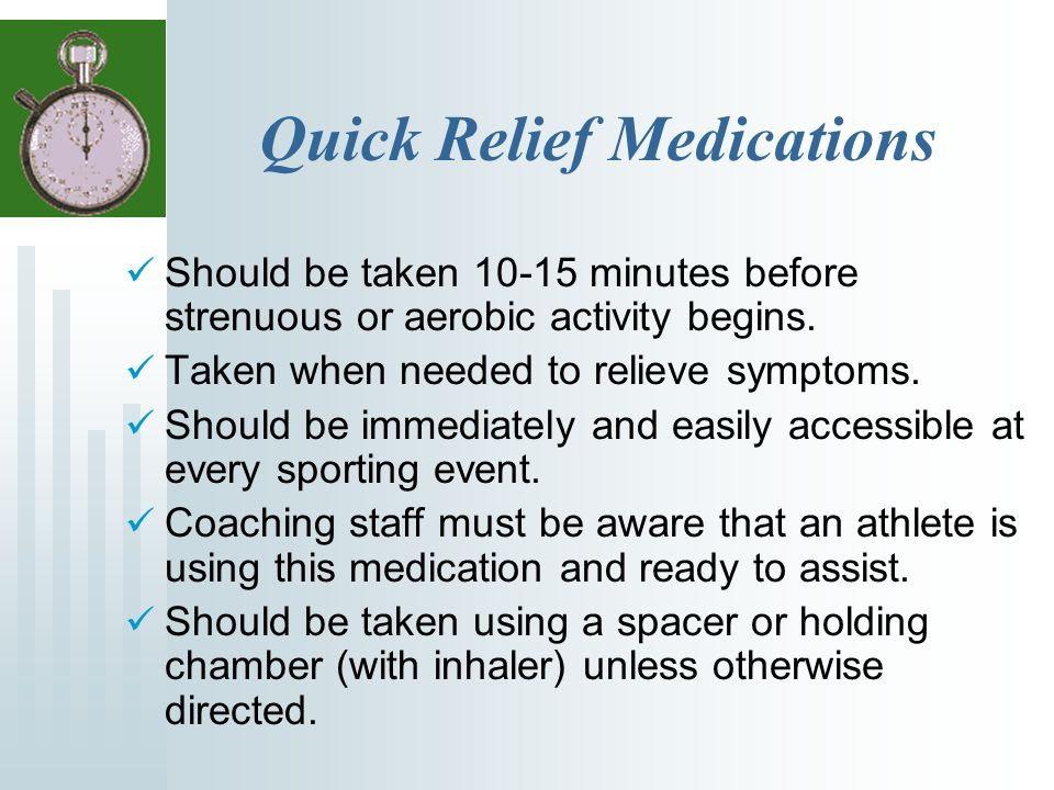Quick Relief Medications Should be taken 10-15 minutes before strenuous or aerobic activity begins.
