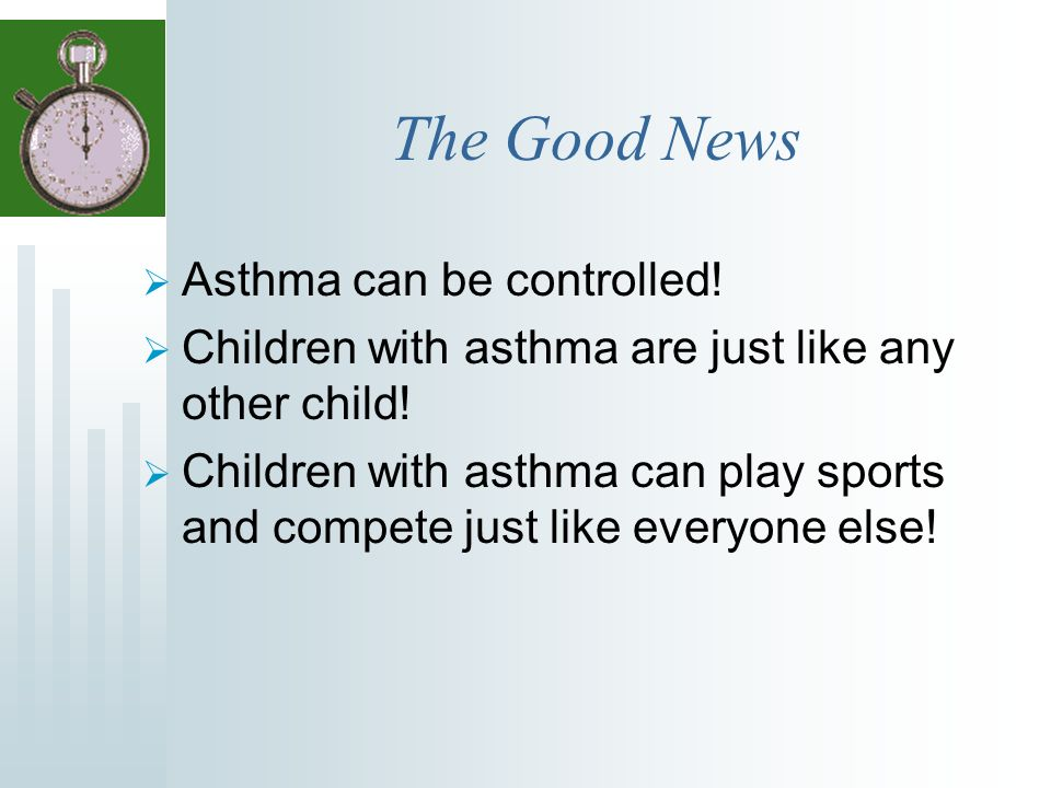 The Goal of Asthma Management Children should live happy, healthy, physically active lives, without asthma symptoms slowing them down