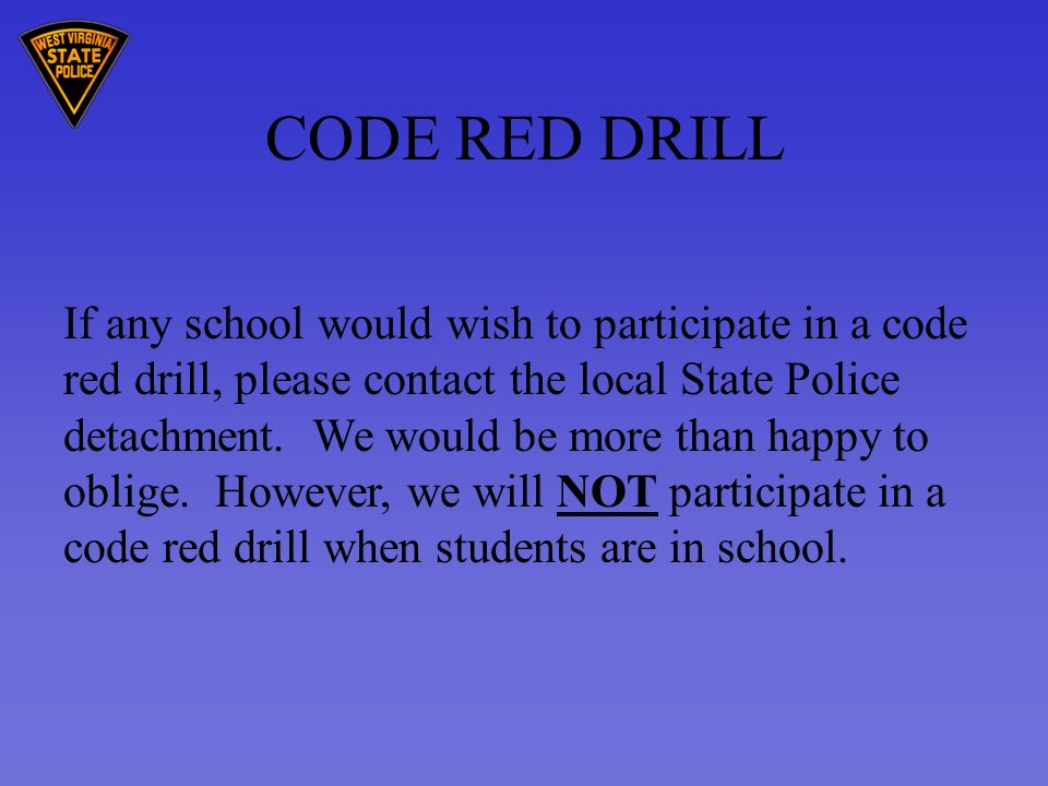 CODE RED DRILL If any school would wish to participate in a code red drill, please contact the local State Police detachment.