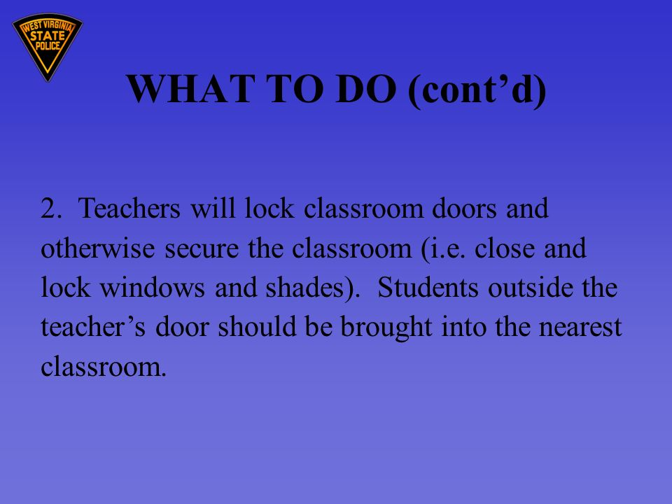 WHAT TO DO (contd) 2. Teachers will lock classroom doors and otherwise secure the classroom (i.e.