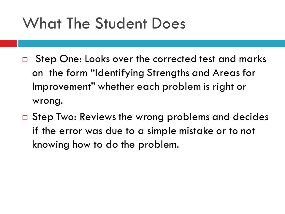 What The Student Does Step One: Looks over the corrected test and marks on the form Identifying Strengths and Areas for Improvement whether each probl