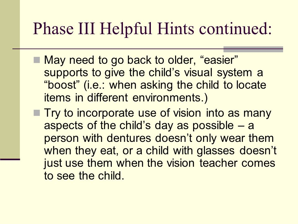 Phase III Helpful Hints continued: May need to go back to older, easier supports to give the childs visual system a boost (i.e.: when asking the child