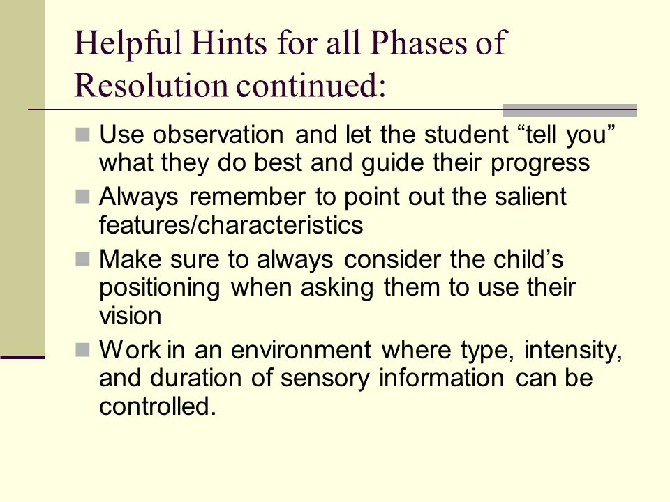 Helpful Hints for all Phases of Resolution continued: Use observation and let the student tell you what they do best and guide their progress Always r