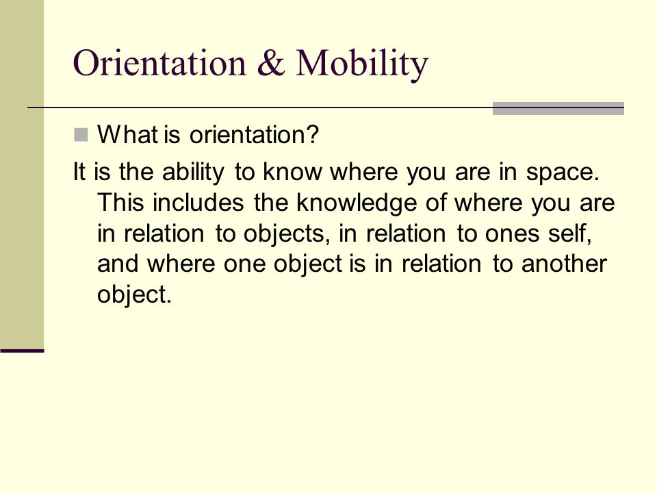Orientation & Mobility What is orientation? It is the ability to know where you are in space. This includes the knowledge of where you are in relation