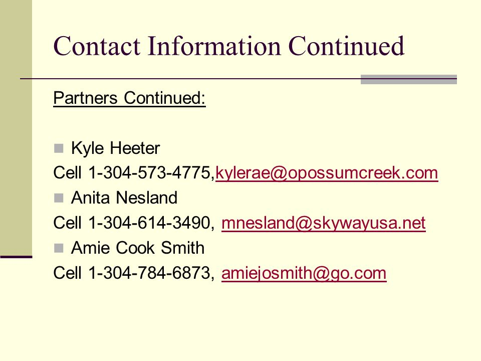 Contact Information Continued Partners Continued: Kyle Heeter Cell 1-304-573-4775,kylerae@opossumcreek.comkylerae@opossumcreek.com Anita Nesland Cell