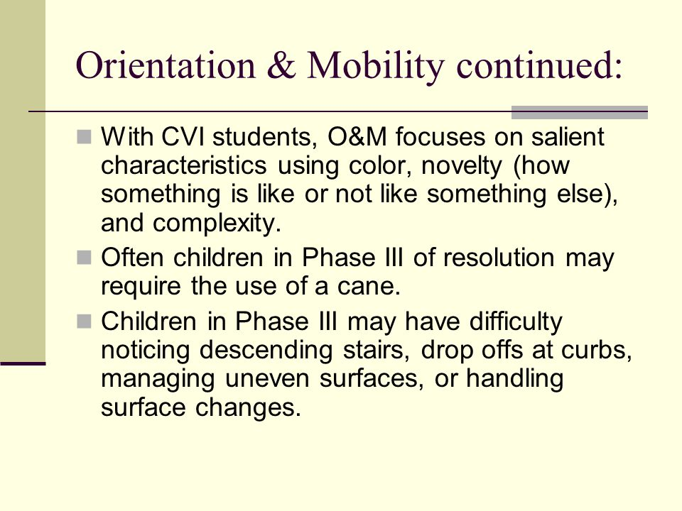 Orientation & Mobility continued: With CVI students, O&M focuses on salient characteristics using color, novelty (how something is like or not like so