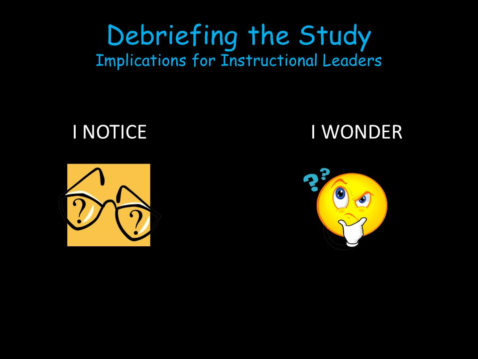 Debriefing the Study Implications for Instructional Leaders I NOTICE I WONDER