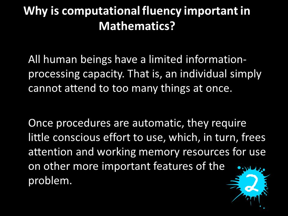 Why is computational fluency important in Mathematics? All human beings have a limited information- processing capacity. That is, an individual simply