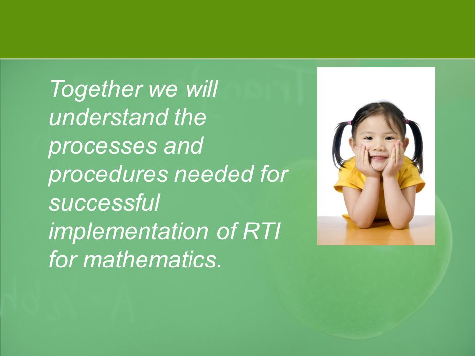 Together we will understand the processes and procedures needed for successful implementation of RTI for mathematics.