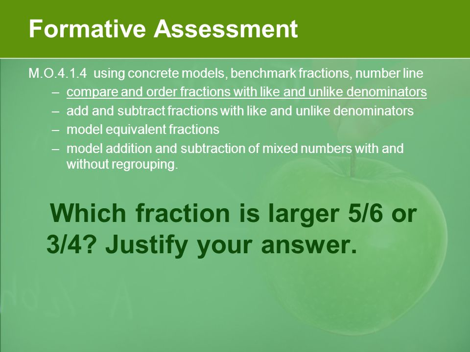 Formative Assessment M.O.4.1.4 using concrete models, benchmark fractions, number line –compare and order fractions with like and unlike denominators –add and subtract fractions with like and unlike denominators –model equivalent fractions –model addition and subtraction of mixed numbers with and without regrouping.