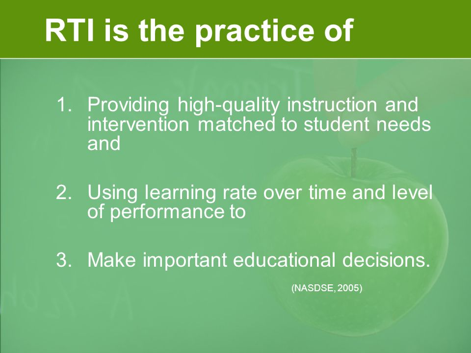 RTI is the practice of 1.Providing high-quality instruction and intervention matched to student needs and 2.Using learning rate over time and level of performance to 3.Make important educational decisions.
