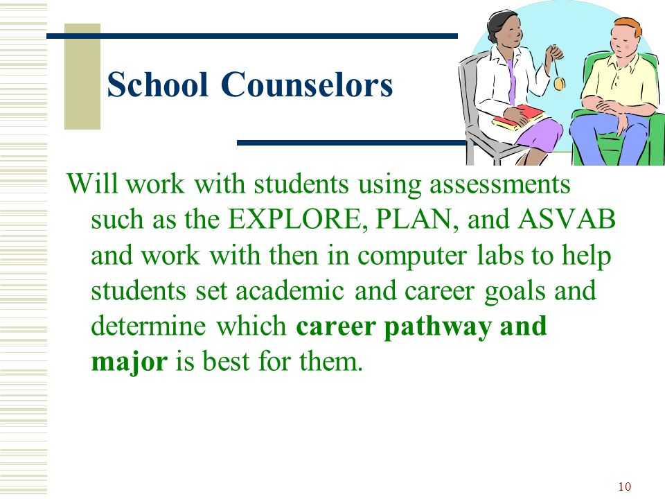 10 School Counselors Will work with students using assessments such as the EXPLORE, PLAN, and ASVAB and work with then in computer labs to help studen