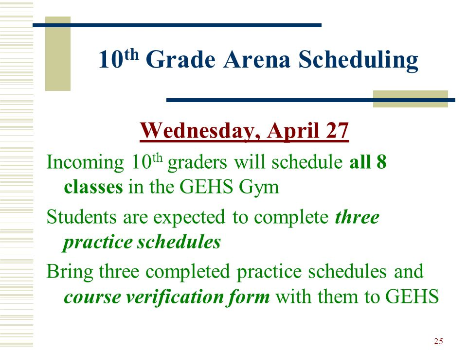 25 10 th Grade Arena Scheduling Wednesday, April 27 Incoming 10 th graders will schedule all 8 classes in the GEHS Gym Students are expected to comple