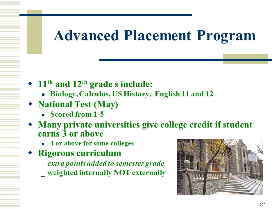 39 Advanced Placement Program 11 th and 12 th grade s include: Biology, Calculus, US History, English 11 and 12 National Test (May) Scored from 1-5 Ma