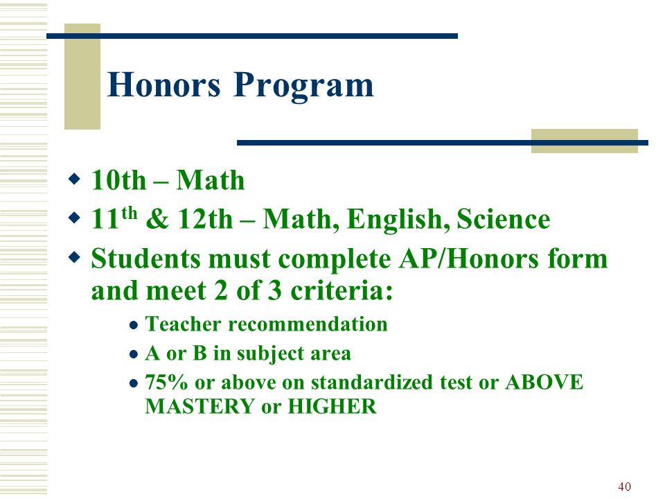 40 Honors Program 10th – Math 11 th & 12th – Math, English, Science Students must complete AP/Honors form and meet 2 of 3 criteria: Teacher recommenda