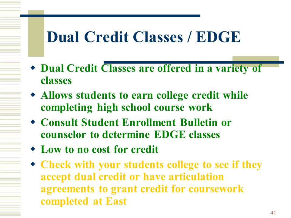 41 Dual Credit Classes / EDGE Dual Credit Classes are offered in a variety of classes Allows students to earn college credit while completing high sch