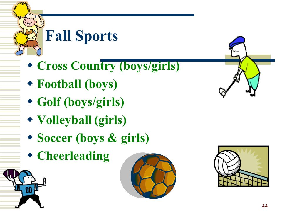 44 Fall Sports Cross Country (boys/girls) Football (boys) Golf (boys/girls) Volleyball (girls) Soccer (boys & girls) Cheerleading