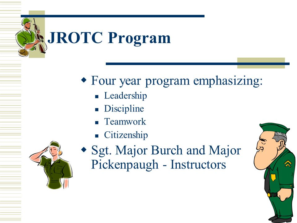 50 JROTC Program Four year program emphasizing: Leadership Discipline Teamwork Citizenship Sgt. Major Burch and Major Pickenpaugh - Instructors