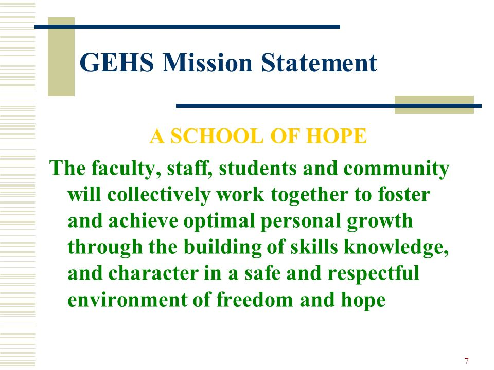 7 GEHS Mission Statement A SCHOOL OF HOPE The faculty, staff, students and community will collectively work together to foster and achieve optimal per