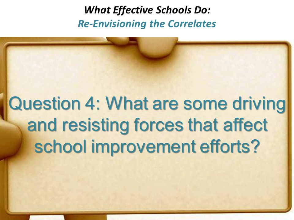 What Effective Schools Do: Re-Envisioning the Correlates Question 4: What are some driving and resisting forces that affect school improvement efforts?