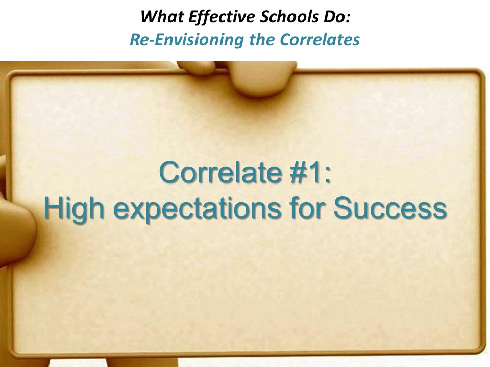 What Effective Schools Do: Re-Envisioning the Correlates Correlate #1: High expectations for Success