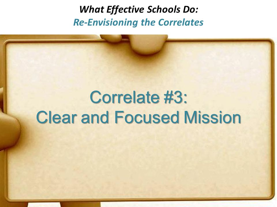 What Effective Schools Do: Re-Envisioning the Correlates Correlate #3: Clear and Focused Mission