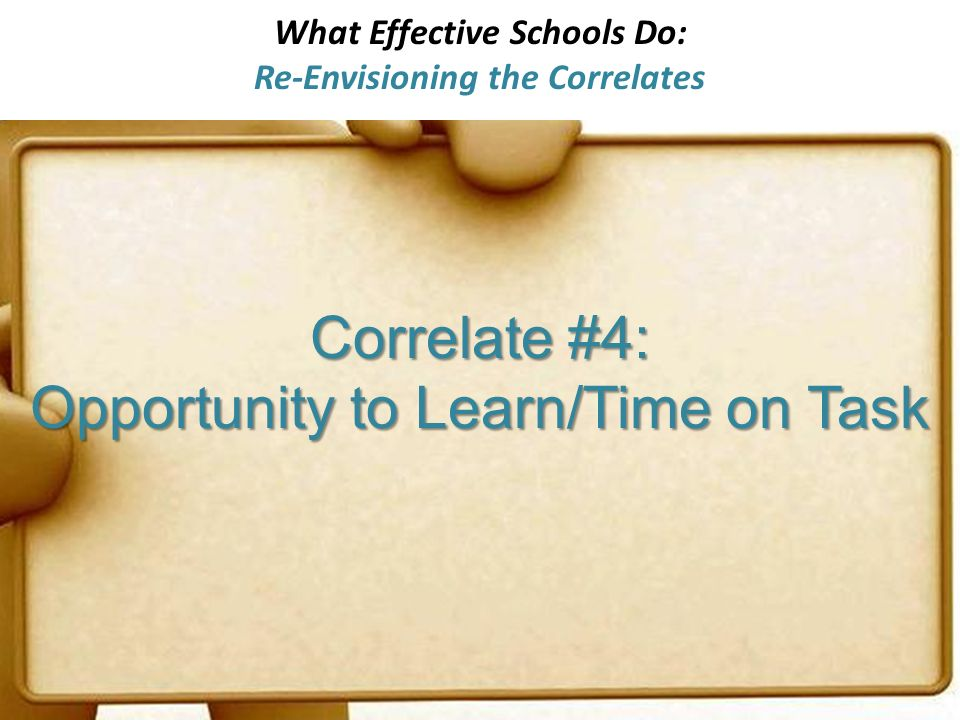 What Effective Schools Do: Re-Envisioning the Correlates Correlate #4: Opportunity to Learn/Time on Task