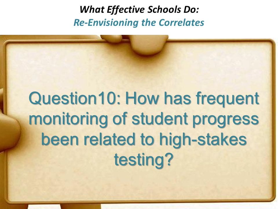 What Effective Schools Do: Re-Envisioning the Correlates Question10: How has frequent monitoring of student progress been related to high-stakes testing?