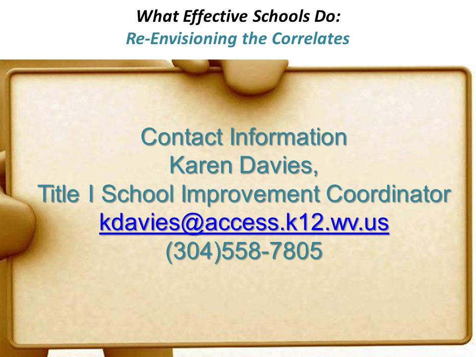 What Effective Schools Do: Re-Envisioning the Correlates Contact Information Karen Davies, Title I School Improvement Coordinator kdavies@access.k12.wv.us (304)558-7805