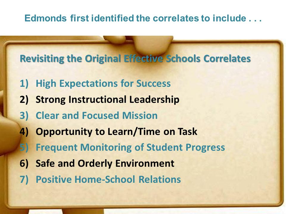 Edmonds first identified the correlates to include... Revisiting the Original Effective Schools Correlates 1)High Expectations for Success 2)Strong In
