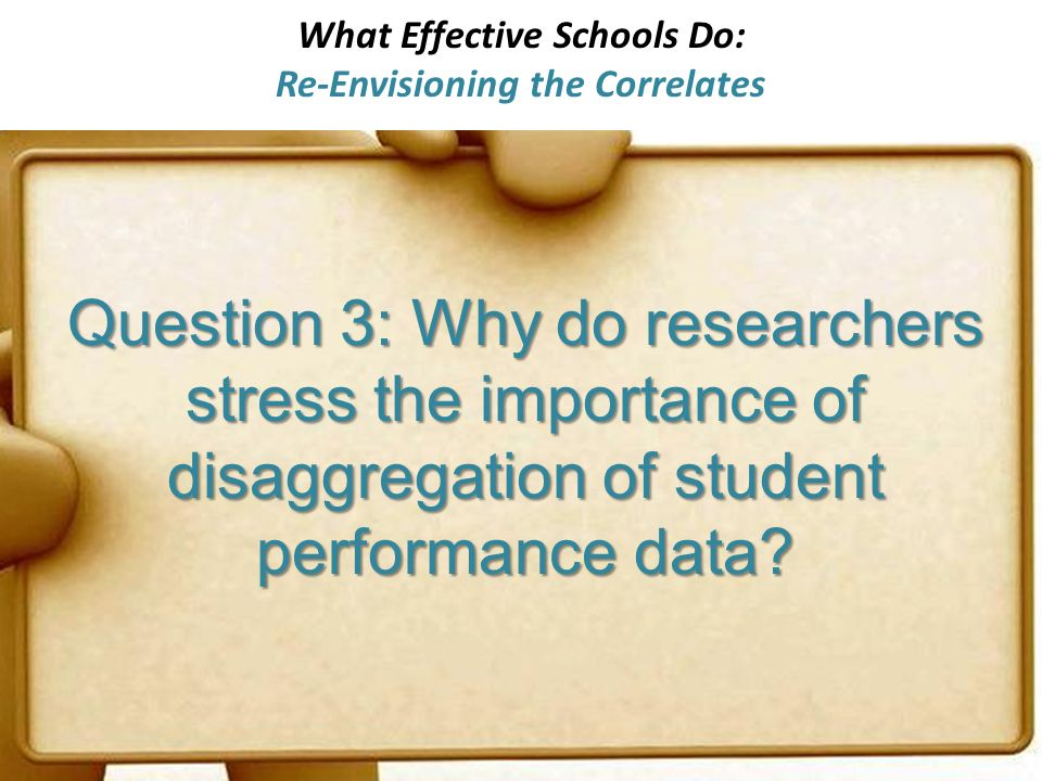What Effective Schools Do: Re-Envisioning the Correlates Question 3: Why do researchers stress the importance of disaggregation of student performance data?