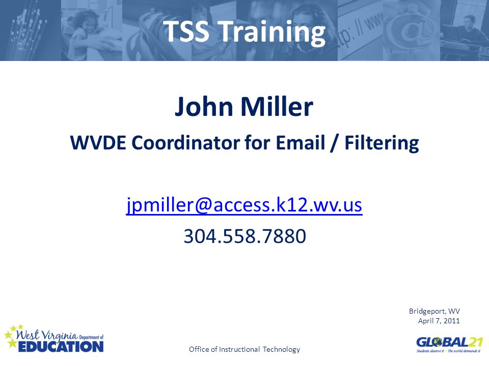 Click to edit Master title style TSS Training John Miller WVDE Coordinator for Email / Filtering jpmiller@access.k12.wv.us 304.558.7880 Bridgeport, WV April 7, 2011 Office of Instructional Technology