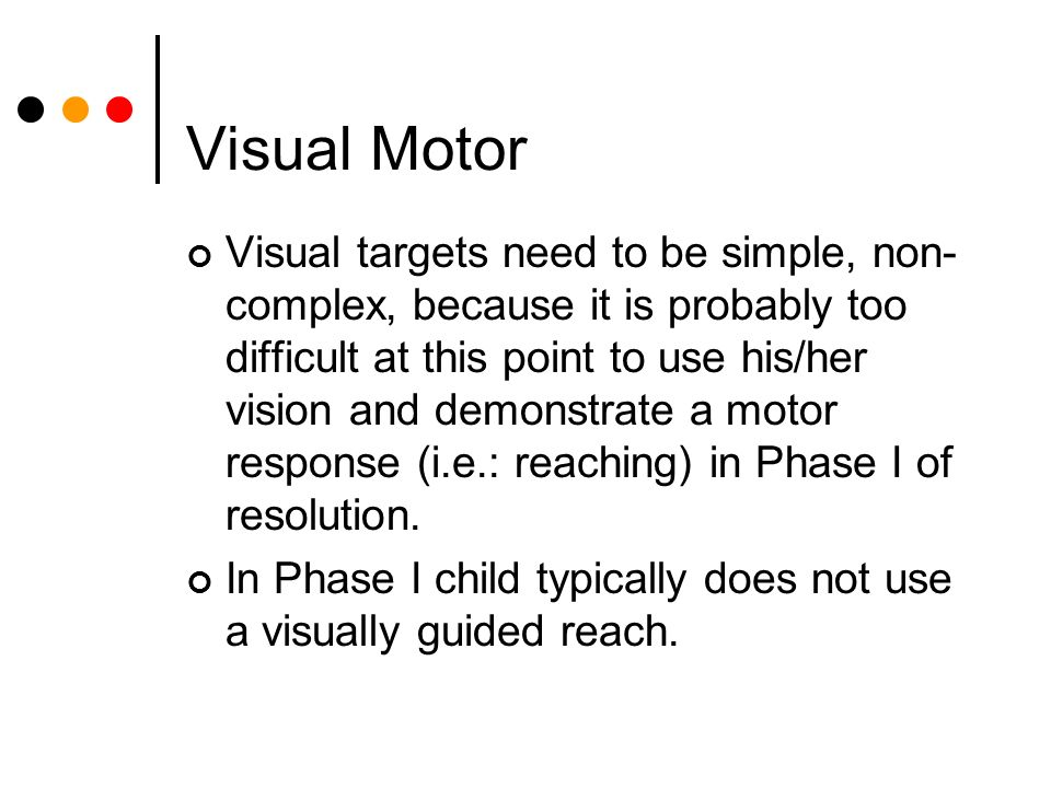 Visual Motor Visual targets need to be simple, non- complex, because it is probably too difficult at this point to use his/her vision and demonstrate a motor response (i.e.: reaching) in Phase I of resolution.