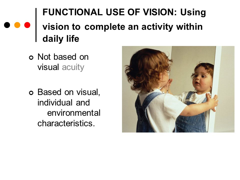 FUNCTIONAL USE OF VISION: Using vision to complete an activity within daily life Not based on visual acuity Based on visual, individual and environmental characteristics.