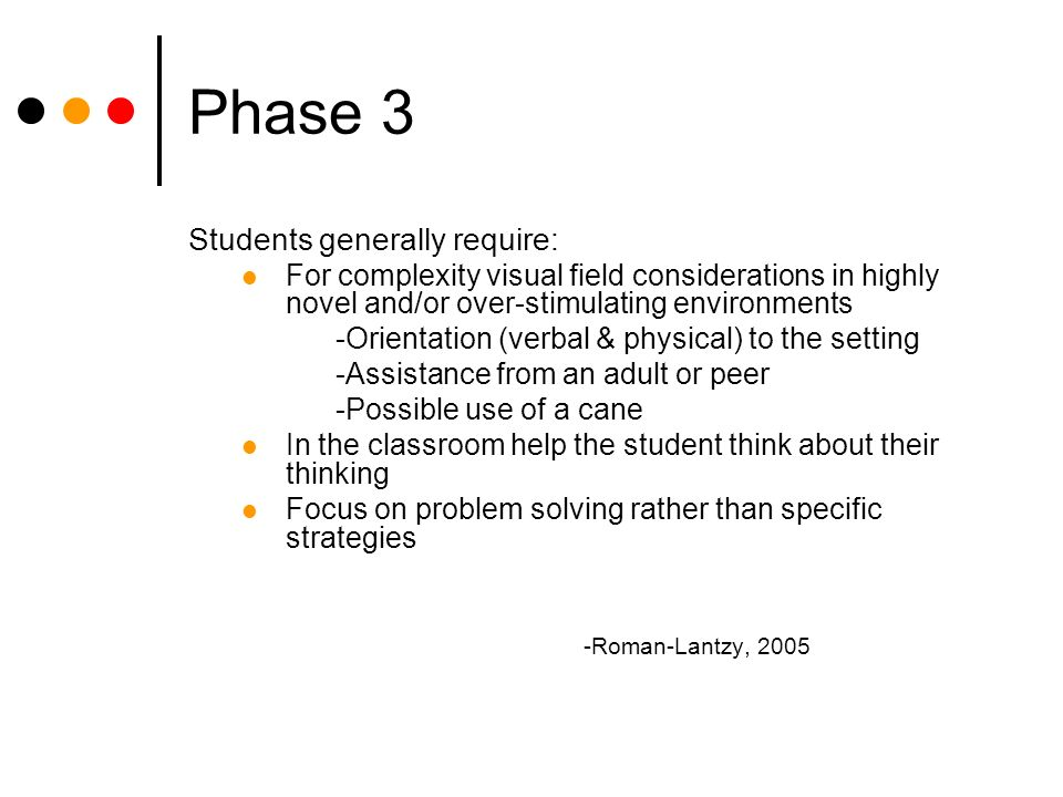 Phase 3 Students generally require: For complexity visual field considerations in highly novel and/or over-stimulating environments -Orientation (verbal & physical) to the setting -Assistance from an adult or peer -Possible use of a cane In the classroom help the student think about their thinking Focus on problem solving rather than specific strategies -Roman-Lantzy, 2005