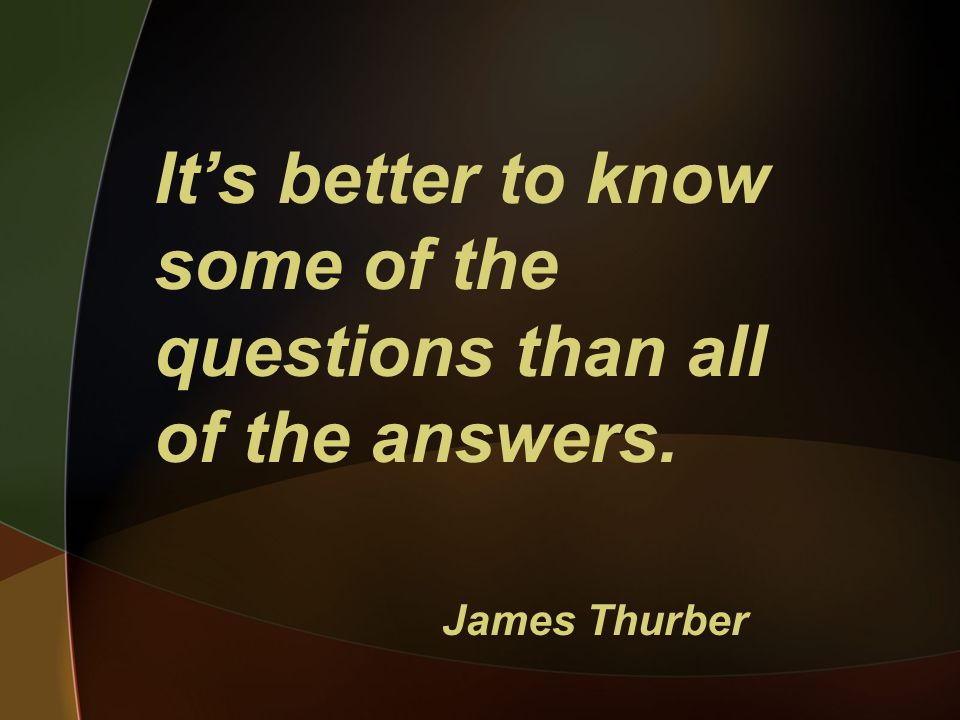 Its better to know some of the questions than all of the answers. James Thurber